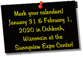 Mark your calendars! January 31 & February 1, 2020 in Oshkosh, Wisconsin at the Sunnyview Expo Center!